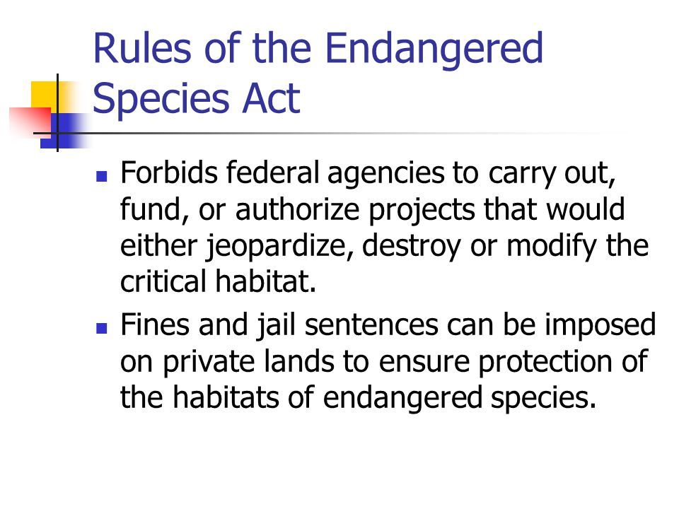 Rules of the Endangered Species Act Forbids federal agencies to carry out, fund, or authorize projects that would either jeopardize, destroy or modify
