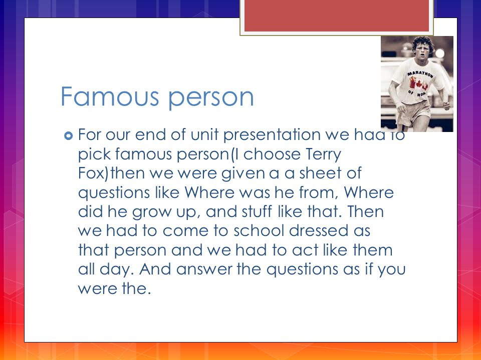 Famous person  For our end of unit presentation we had to pick famous person(I choose Terry Fox)then we were given a a sheet of questions like Where was he from, Where did he grow up, and stuff like that.