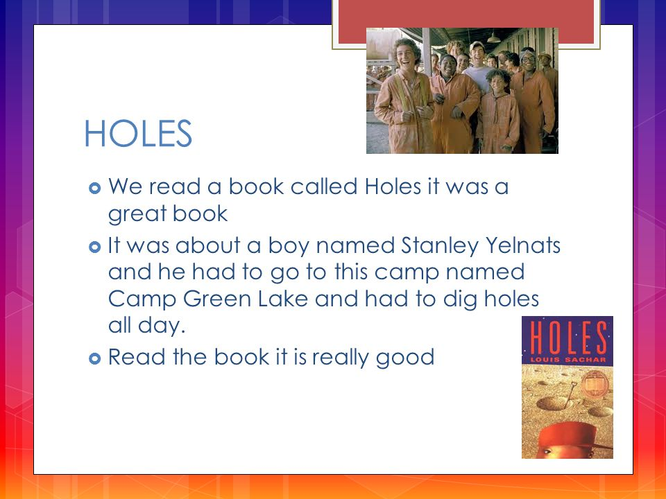 HOLES  We read a book called Holes it was a great book  It was about a boy named Stanley Yelnats and he had to go to this camp named Camp Green Lake and had to dig holes all day.