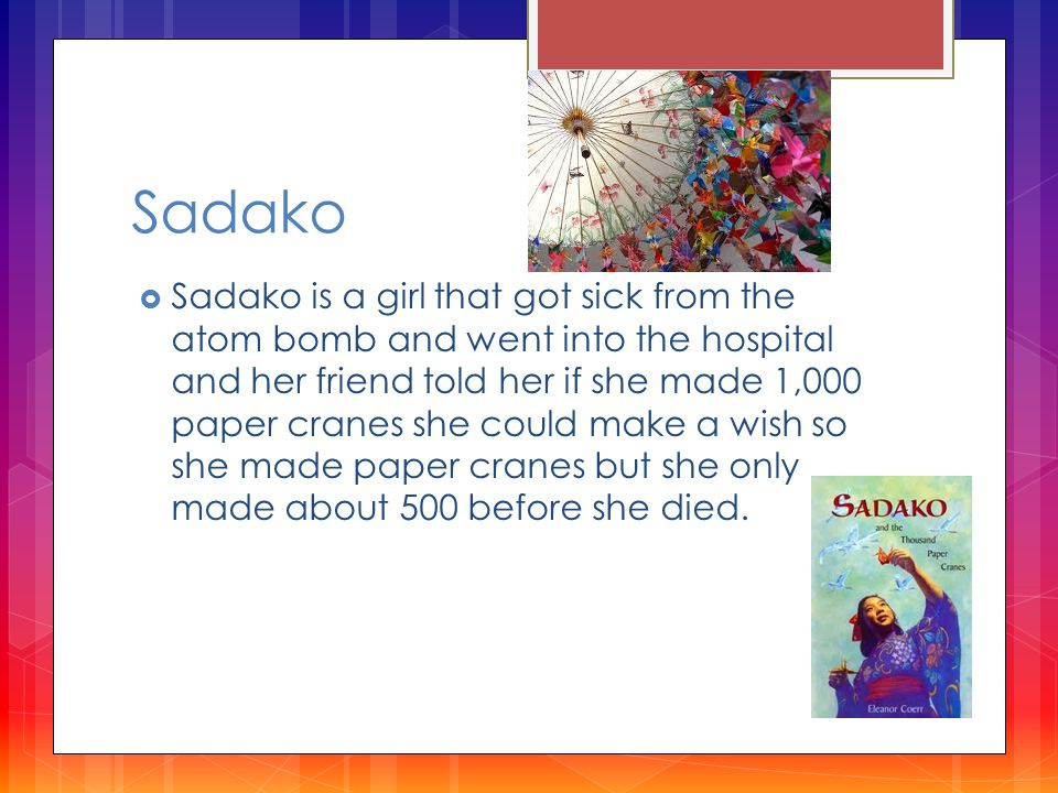 Sadako  Sadako is a girl that got sick from the atom bomb and went into the hospital and her friend told her if she made 1,000 paper cranes she could make a wish so she made paper cranes but she only made about 500 before she died.