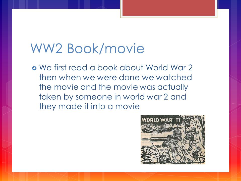 WW2 Book/movie  We first read a book about World War 2 then when we were done we watched the movie and the movie was actually taken by someone in world war 2 and they made it into a movie