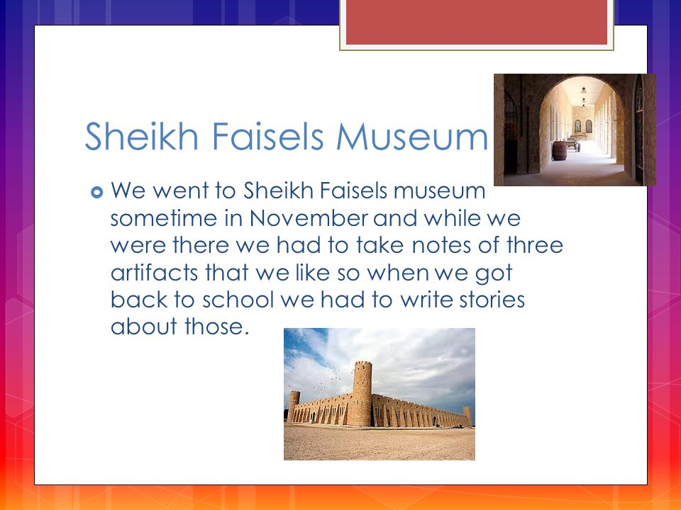 Sheikh Faisels Museum  We went to Sheikh Faisels museum sometime in November and while we were there we had to take notes of three artifacts that we like so when we got back to school we had to write stories about those.