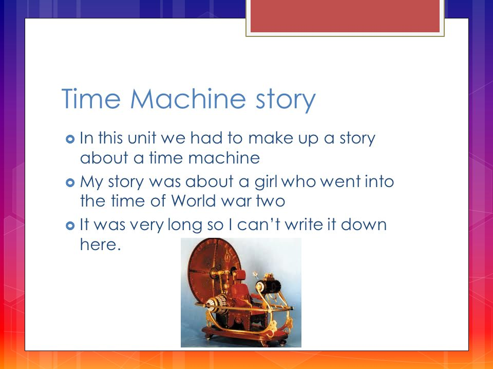 Time Machine story  In this unit we had to make up a story about a time machine  My story was about a girl who went into the time of World war two  It was very long so I can't write it down here.