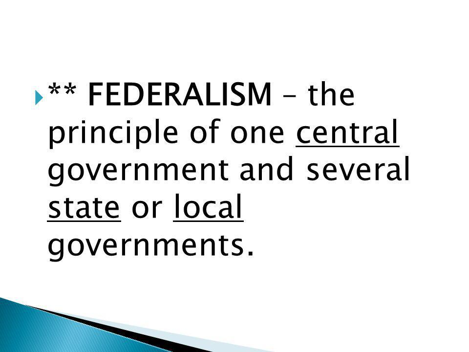  ** FEDERALISM – the principle of one central government and several state or local governments.