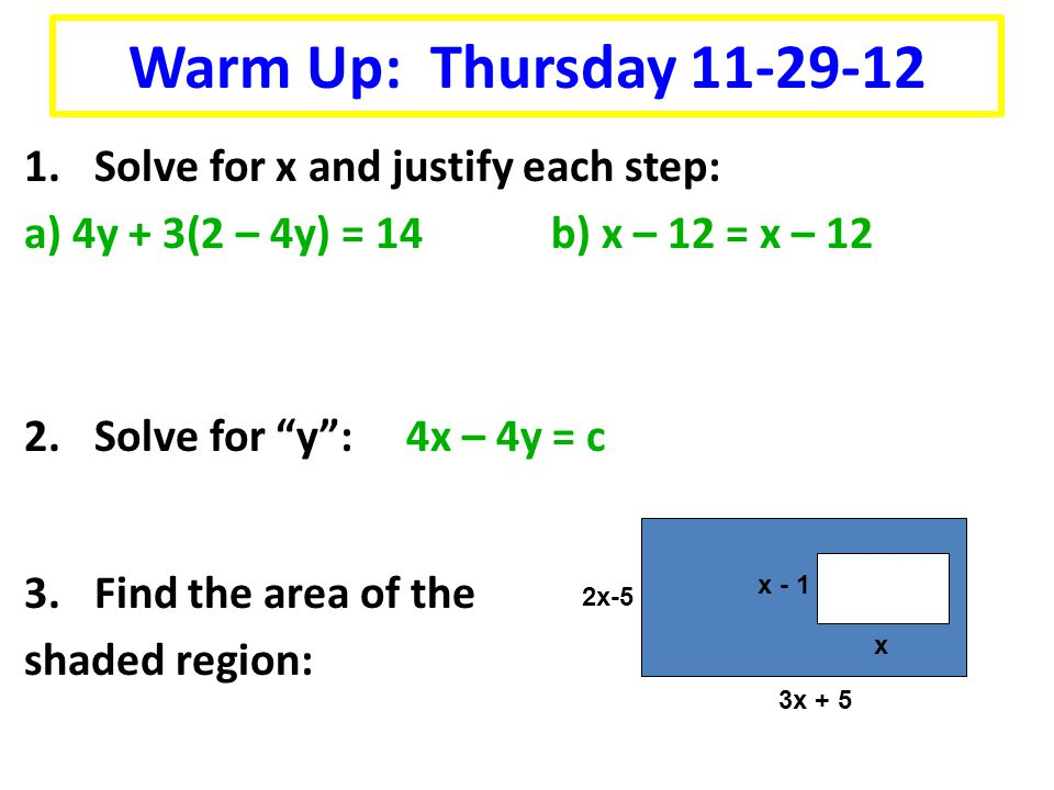 Warm Up: Thursday 11-29-12 1.Solve for x and justify each step: a) 4y + 3(2 – 4y) = 14b) x – 12 = x – 12 2.Solve for y : 4x – 4y = c 3.Find the area of the shaded region: 3x + 5 2x-5 x x - 1