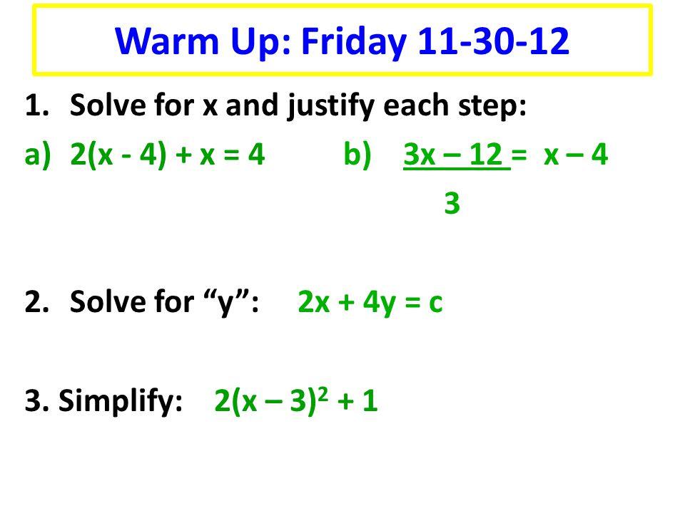 """1.Solve for x and justify each step: a)2(x - 4) + x = 4 b) 3x – 12 = x – 4 3 2.Solve for """"y"""": 2x + 4y = c 3. Simplify: 2(x – 3) 2 + 1 Warm Up: Friday"""
