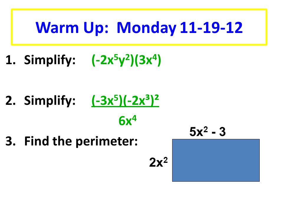 1.Simplify: (-2x 5 y 2 )(3x 4 ) 2.Simplify: (-3x 5 )(-2x³)² 6x 4 3.Find the perimeter: Warm Up: Monday 11-19-12 5x 2 - 3 2x 2