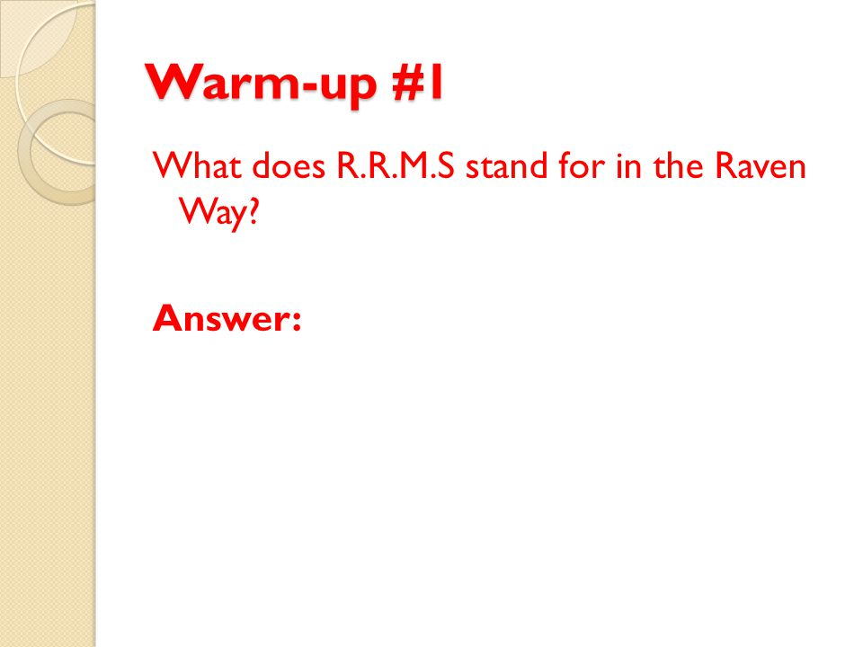 Warm-up #1 What does R.R.M.S stand for in the Raven Way? Answer: