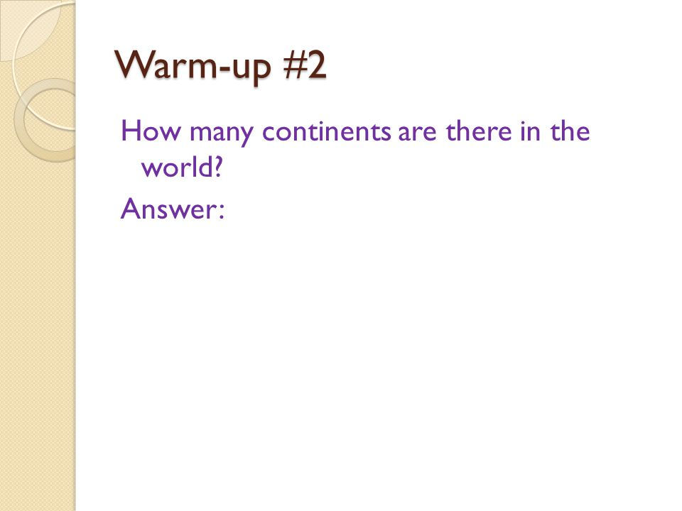 Warm-up #2 How many continents are there in the world? Answer: