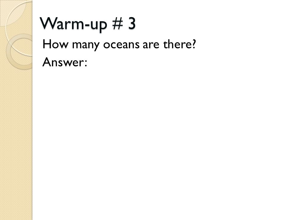 Warm-up # 3 How many oceans are there? Answer: