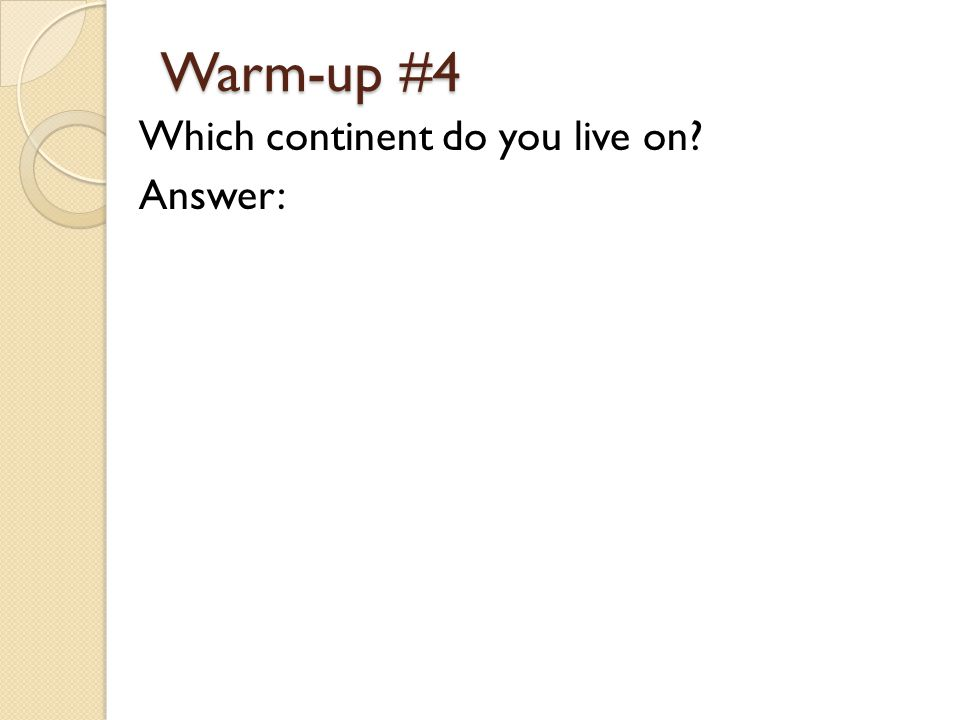 Warm-up #4 Which continent do you live on? Answer: