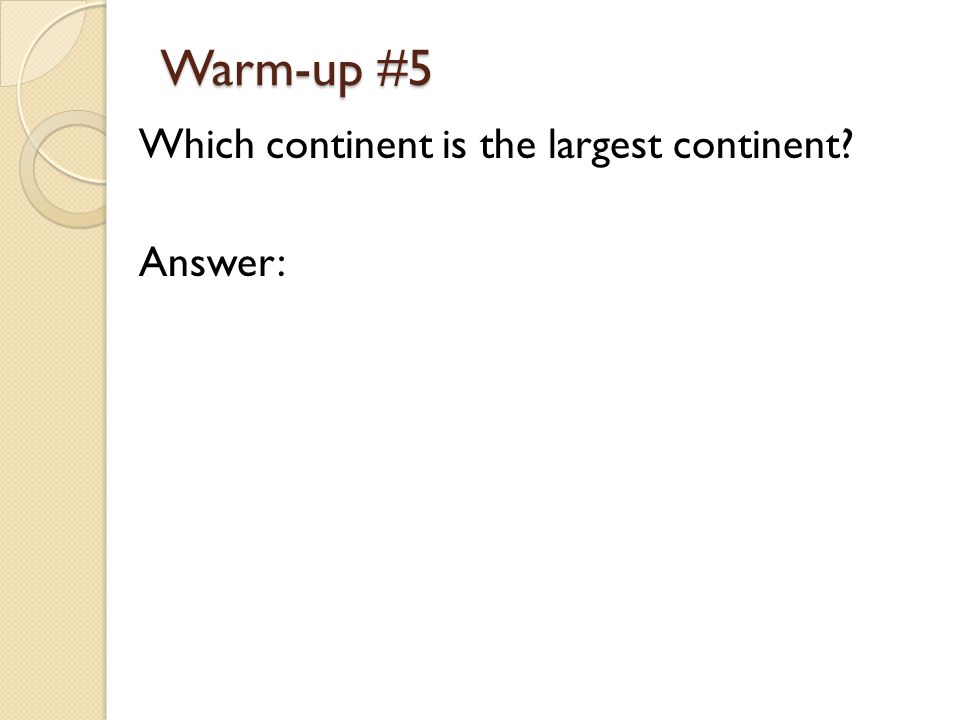 Warm-up #5 Which continent is the largest continent Answer: