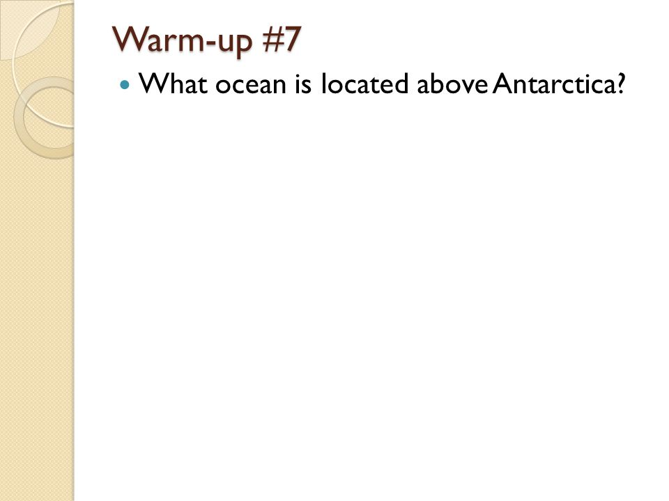 Warm-up #7 What ocean is located above Antarctica?