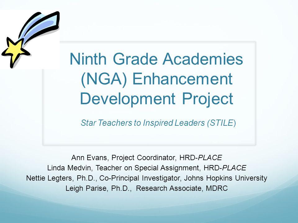 Ninth Grade Academies (NGA) Enhancement Development Project Star Teachers to Inspired Leaders (STILE) Ann Evans, Project Coordinator, HRD-PLACE Linda
