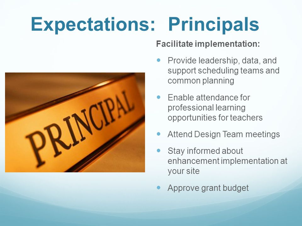 Expectations: Principals Facilitate implementation: Provide leadership, data, and support scheduling teams and common planning Enable attendance for professional learning opportunities for teachers Attend Design Team meetings Stay informed about enhancement implementation at your site Approve grant budget