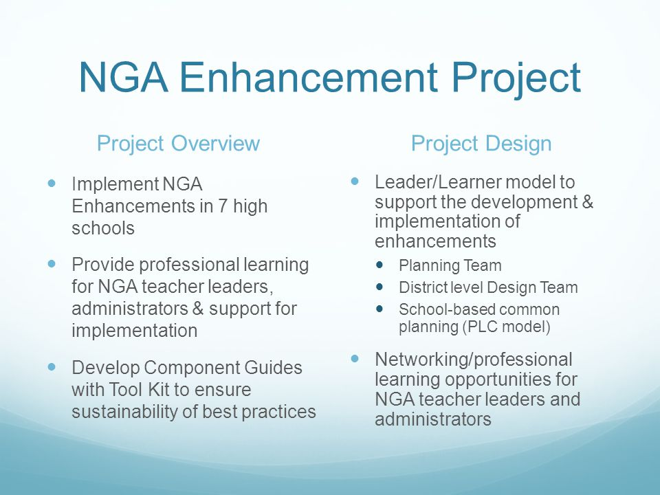 NGA Enhancement Project Project Overview Implement NGA Enhancements in 7 high schools Provide professional learning for NGA teacher leaders, administr