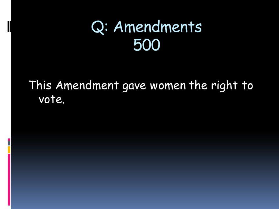 Q: Amendments 500 This Amendment gave women the right to vote.