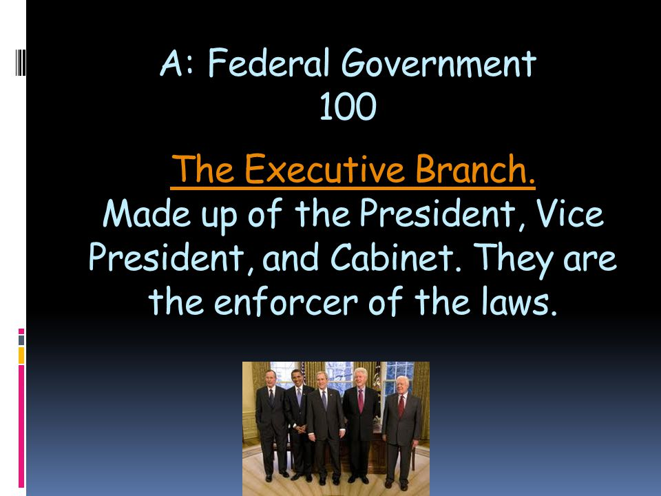 The Executive Branch. The Executive Branch. Made up of the President, Vice President, and Cabinet. They are the enforcer of the laws. A: Federal Gover