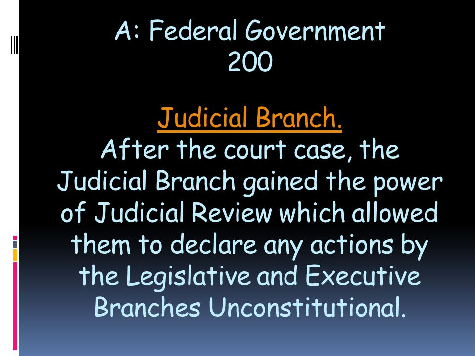 Judicial Branch. Judicial Branch. After the court case, the Judicial Branch gained the power of Judicial Review which allowed them to declare any acti