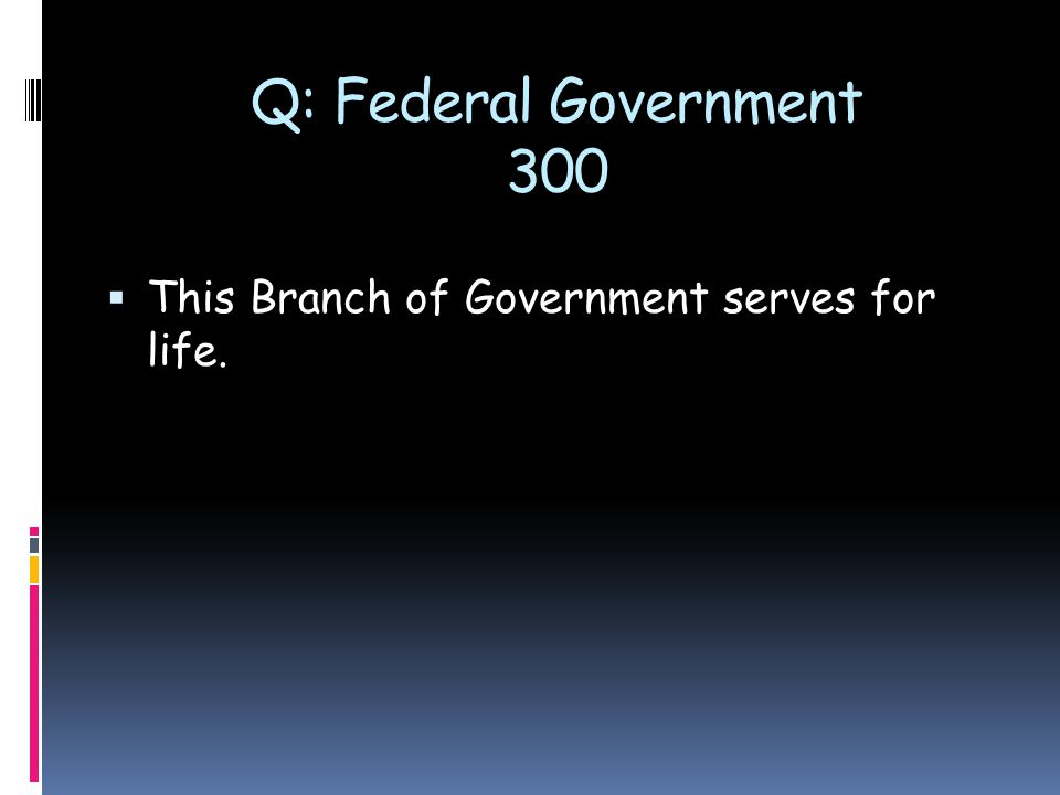 Q: Federal Government 300  This Branch of Government serves for life.