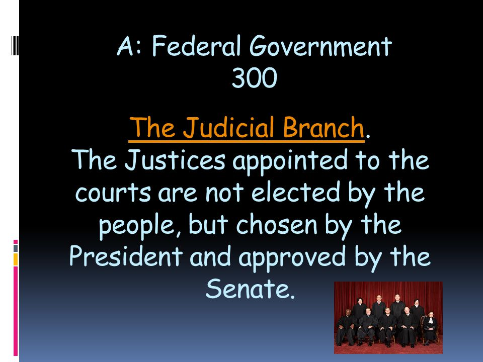 The Judicial BranchThe Judicial Branch. The Justices appointed to the courts are not elected by the people, but chosen by the President and approved b