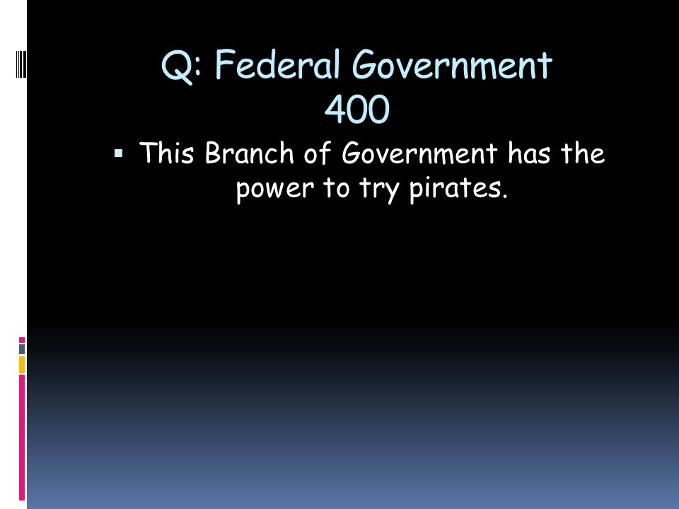 Q: Federal Government 400  This Branch of Government has the power to try pirates.