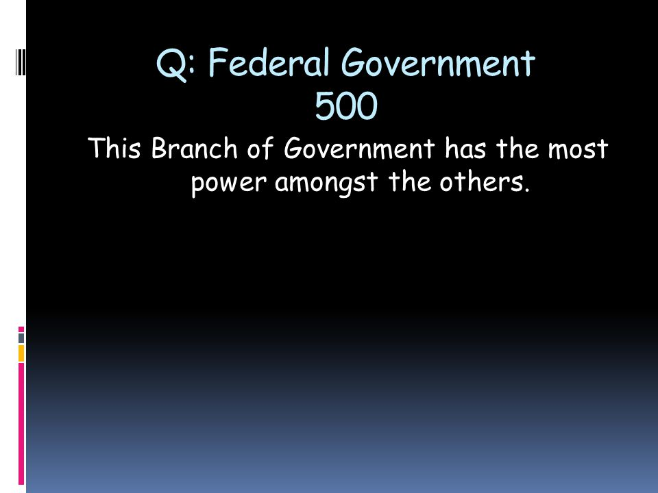Q: Federal Government 500 This Branch of Government has the most power amongst the others.