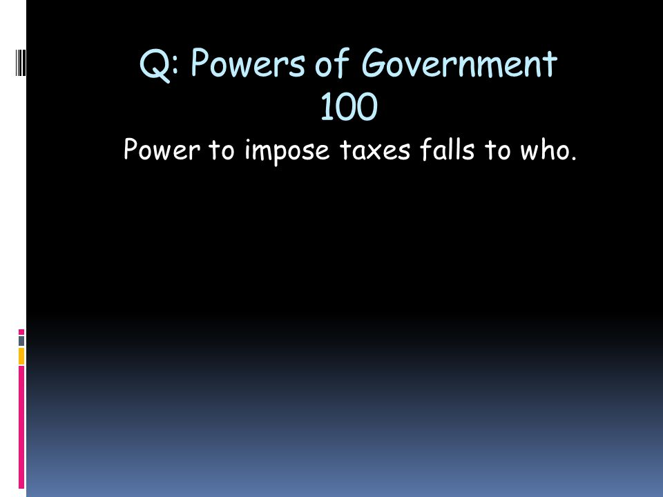 Q: Powers of Government 100 Power to impose taxes falls to who.