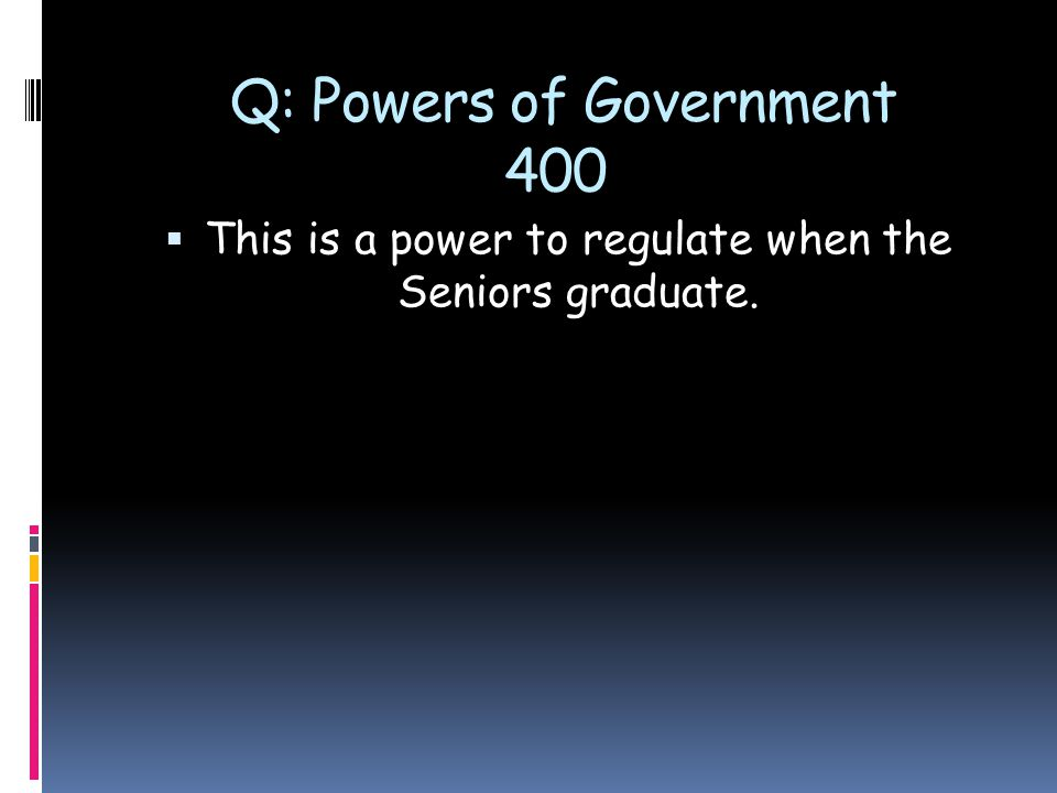 Q: Powers of Government 400  This is a power to regulate when the Seniors graduate.