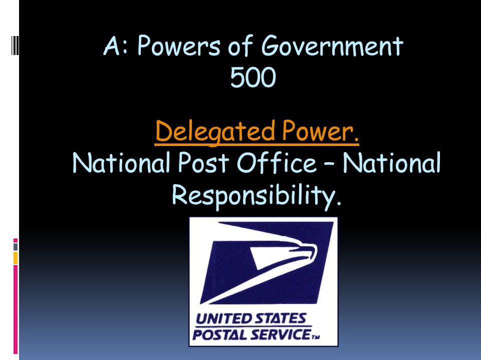 Delegated Power. Delegated Power. National Post Office – National Responsibility. A: Powers of Government 500