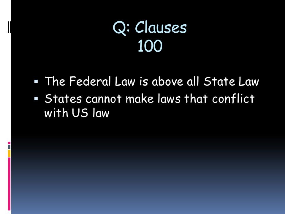 Q: Clauses 100  The Federal Law is above all State Law  States cannot make laws that conflict with US law