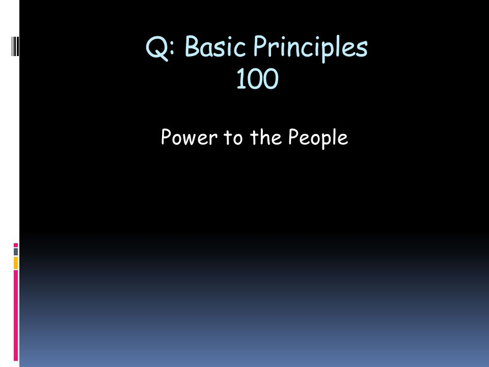 Q: Basic Principles 100 Power to the People