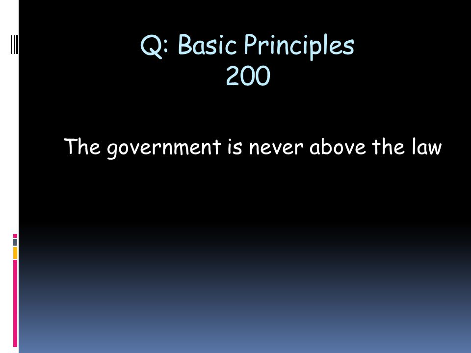 Q: Basic Principles 200 The government is never above the law