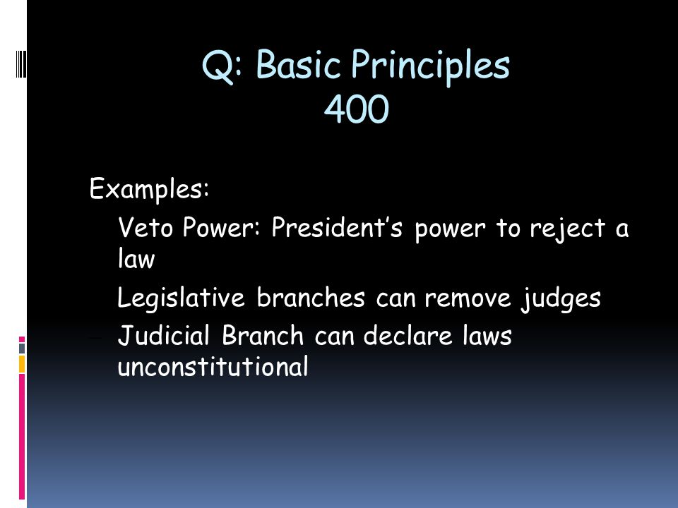 Q: Basic Principles 400 Examples: – Veto Power: President's power to reject a law – Legislative branches can remove judges – Judicial Branch can decla