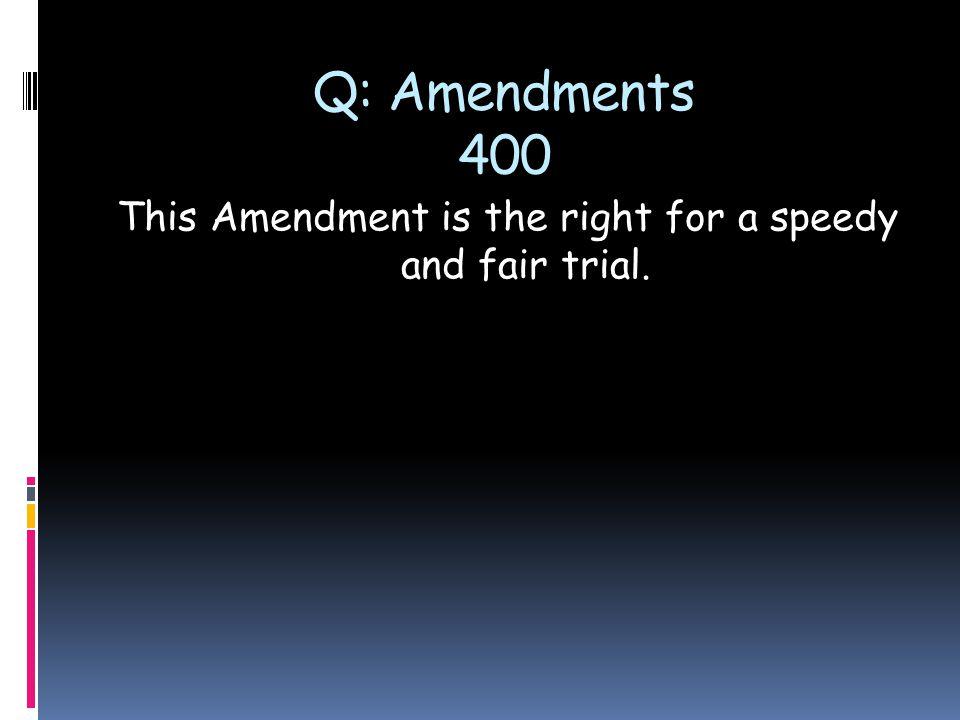 Q: Amendments 400 This Amendment is the right for a speedy and fair trial.