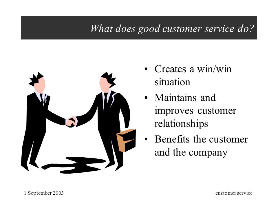 1 September 2003customer service What does good customer service do? Creates a win/win situation Maintains and improves customer relationships Benefit