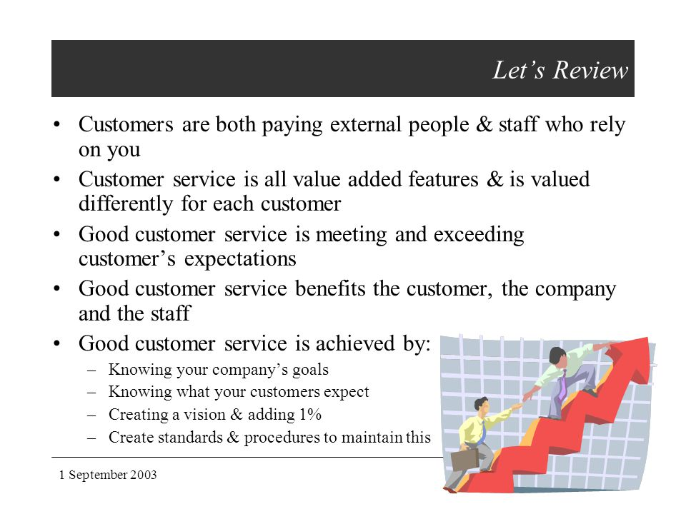 1 September 2003customer service Let's Review Customers are both paying external people & staff who rely on you Customer service is all value added fe