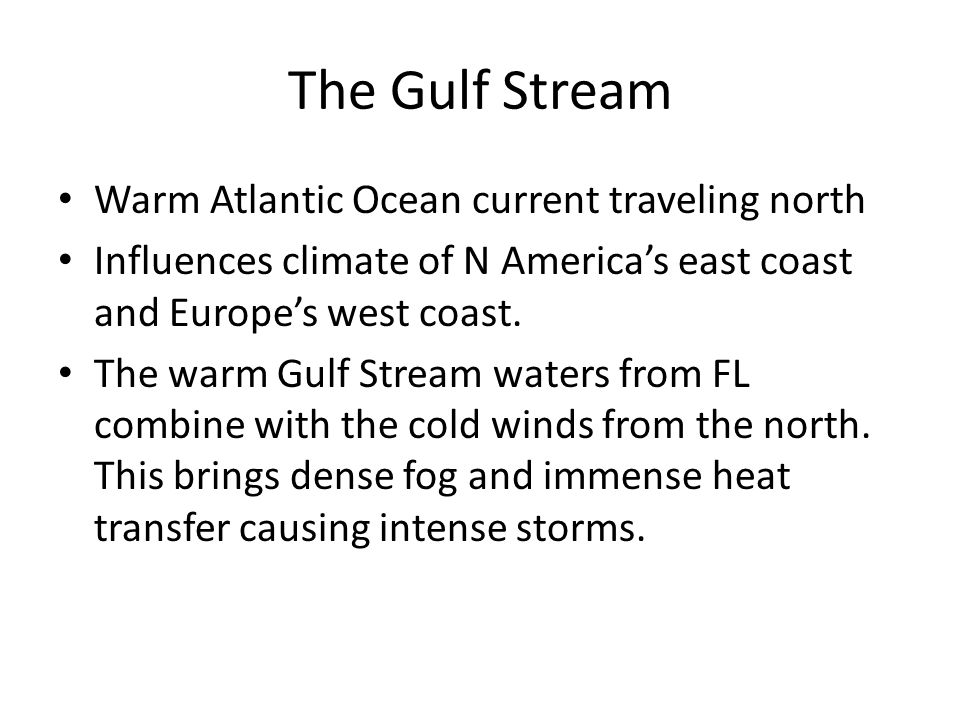The Gulf Stream Warm Atlantic Ocean current traveling north Influences climate of N America's east coast and Europe's west coast.