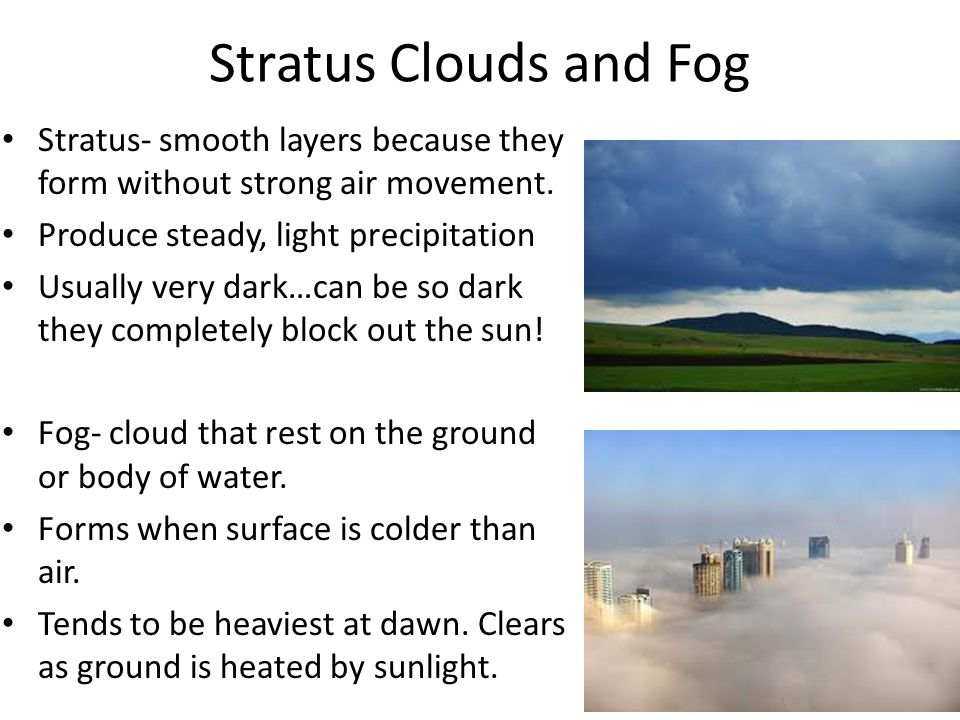 Stratus Clouds and Fog Stratus- smooth layers because they form without strong air movement. Produce steady, light precipitation Usually very dark…can
