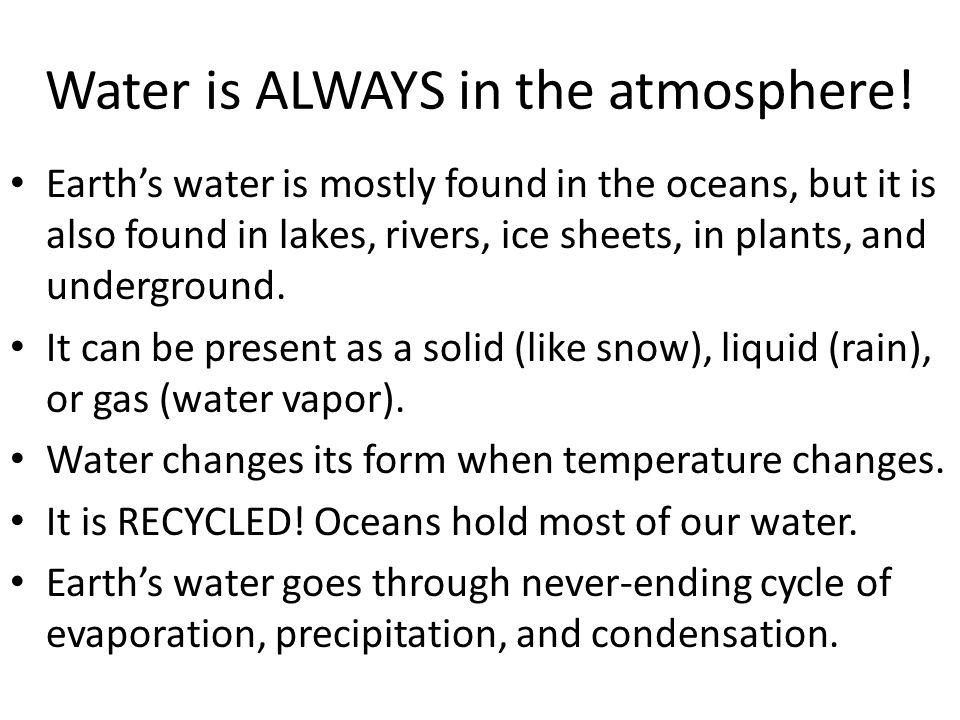 Water is ALWAYS in the atmosphere! Earth's water is mostly found in the oceans, but it is also found in lakes, rivers, ice sheets, in plants, and unde