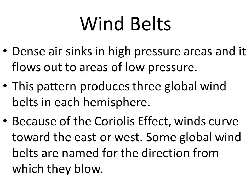 Wind Belts Dense air sinks in high pressure areas and it flows out to areas of low pressure. This pattern produces three global wind belts in each hem