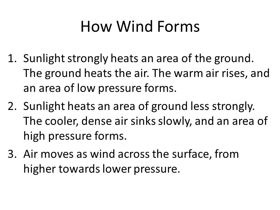 1.Sunlight strongly heats an area of the ground. The ground heats the air. The warm air rises, and an area of low pressure forms. 2.Sunlight heats an