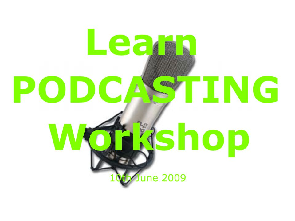 Learn PODCASTING Workshop 10th June 2009