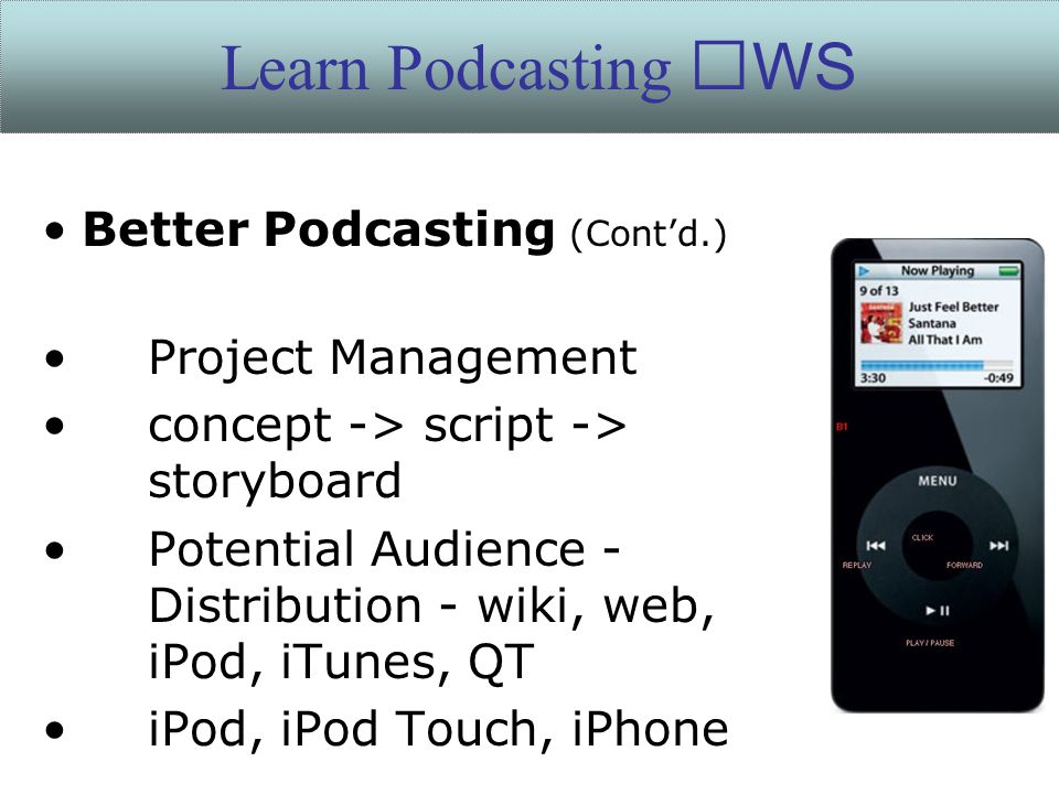 Better Podcasting (Cont'd.) Project Management concept -> script -> storyboard Potential Audience - Distribution - wiki, web, iPod, iTunes, QT iPod, i