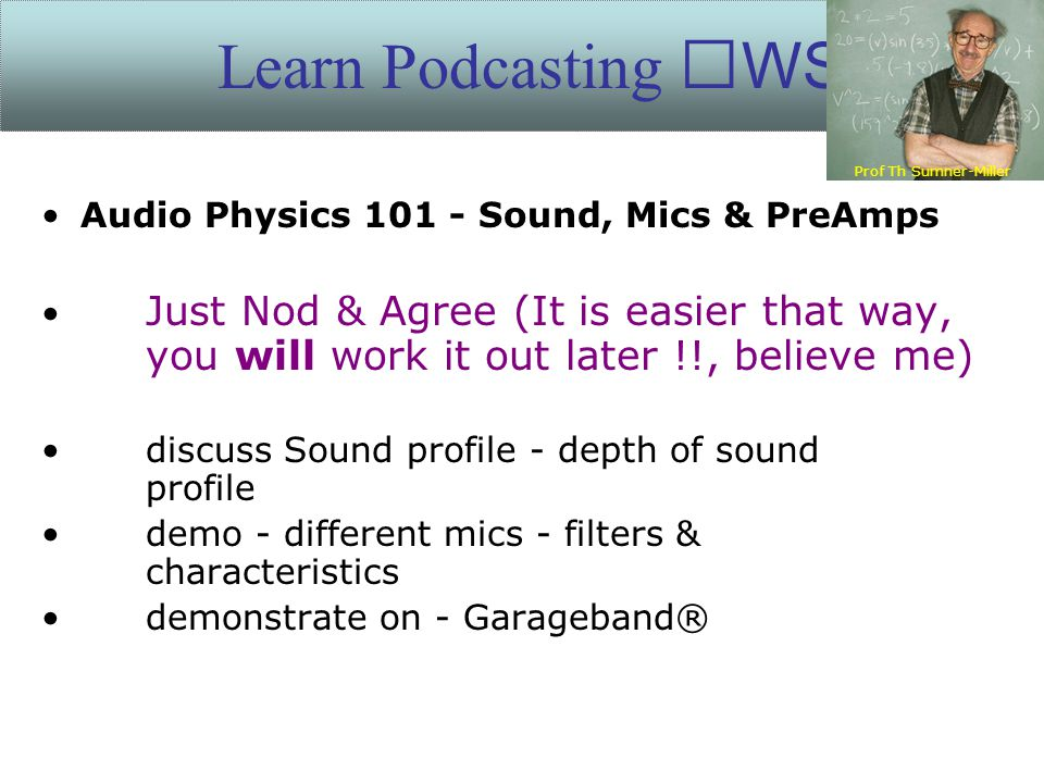 Audio Physics 101 - Sound, Mics & PreAmps Just Nod & Agree (It is easier that way, you will work it out later !!, believe me) discuss Sound profile - depth of sound profile demo - different mics - filters & characteristics demonstrate on - Garageband® Learn Podcasting WS Prof Th Sumner-Miller