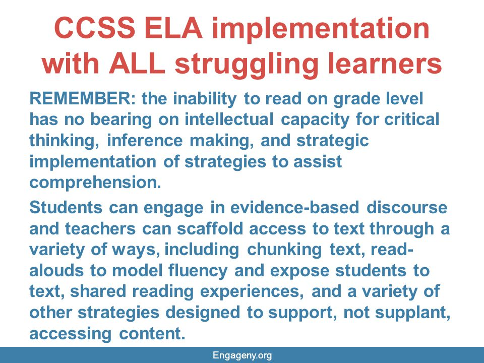 CCSS ELA implementation with ALL struggling learners REMEMBER: the inability to read on grade level has no bearing on intellectual capacity for critical thinking, inference making, and strategic implementation of strategies to assist comprehension.