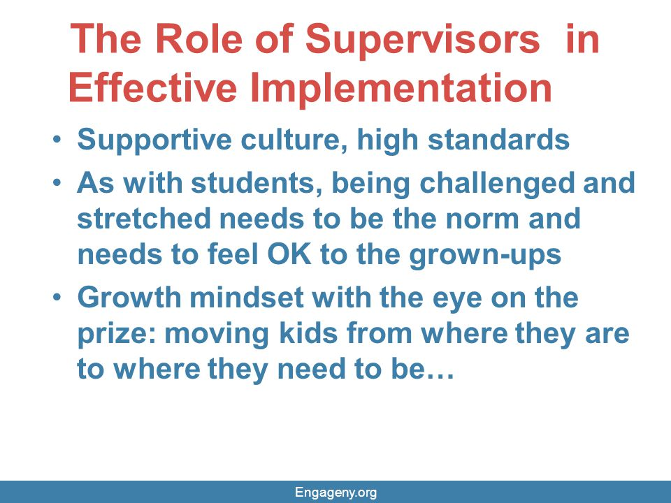 The Role of Supervisors in Effective Implementation Supportive culture, high standards As with students, being challenged and stretched needs to be the norm and needs to feel OK to the grown-ups Growth mindset with the eye on the prize: moving kids from where they are to where they need to be… Engageny.org