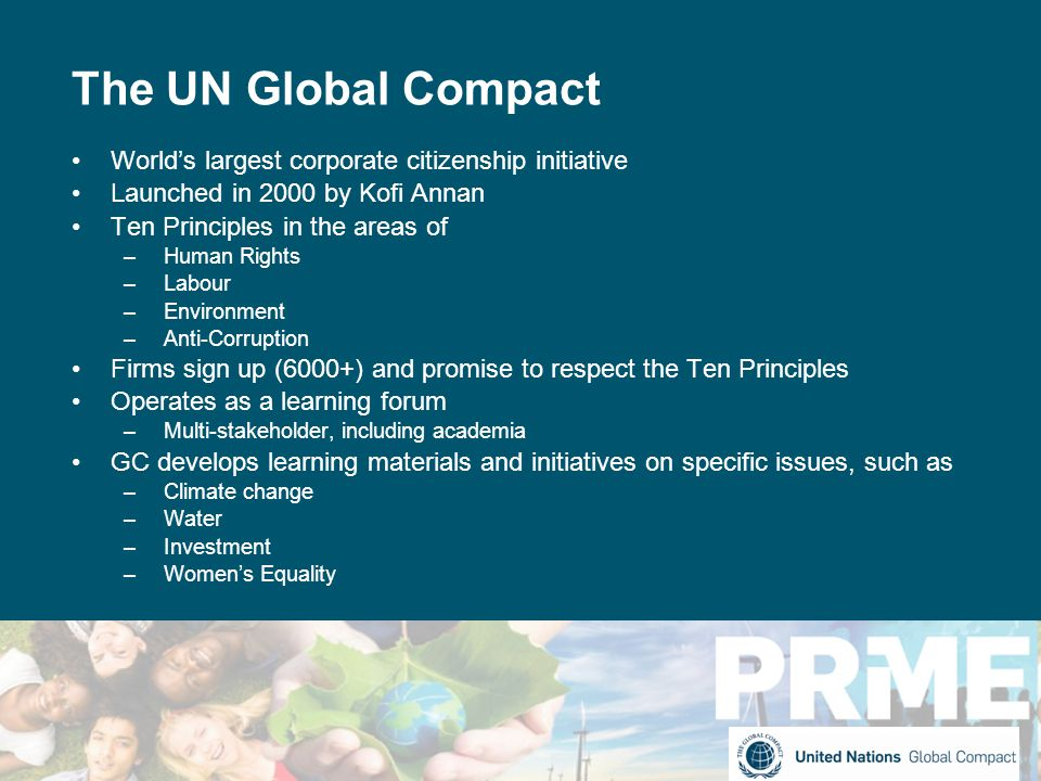 The UN Global Compact World's largest corporate citizenship initiative Launched in 2000 by Kofi Annan Ten Principles in the areas of –Human Rights –Labour –Environment –Anti-Corruption Firms sign up (6000+) and promise to respect the Ten Principles Operates as a learning forum –Multi-stakeholder, including academia GC develops learning materials and initiatives on specific issues, such as –Climate change –Water –Investment –Women's Equality