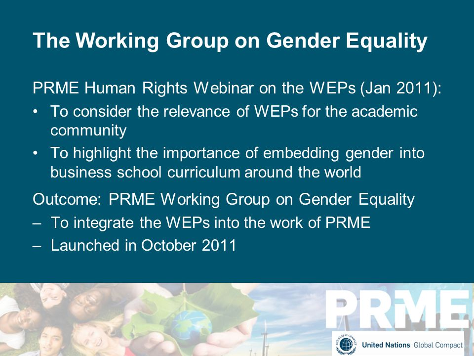 The Working Group on Gender Equality PRME Human Rights Webinar on the WEPs (Jan 2011): To consider the relevance of WEPs for the academic community To highlight the importance of embedding gender into business school curriculum around the world Outcome: PRME Working Group on Gender Equality –To integrate the WEPs into the work of PRME –Launched in October 2011