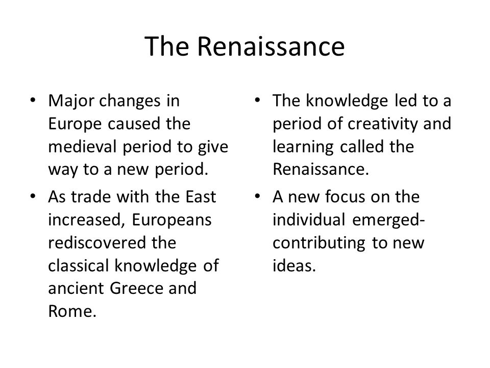 The Renaissance Major changes in Europe caused the medieval period to give way to a new period. As trade with the East increased, Europeans rediscover
